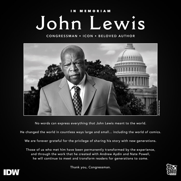 IN MEMORIAM: John Lewis: Congressman, Icon, Beloved Author. No words can express everything that John Lewis meant to the world. He changed the world in countless ways large and small... including the world of comics. We are forever grateful for the privilege of sharing his story with new generations. Those of us who met him have been permanently transformed by the experience, and through the work that he created with Andrew Aydin and Nate Powell, he will continue to meet and transform readers for generations to come. Thank you, Congressman.